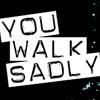 you walk sadly