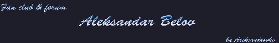 Aleksandar Belov - Fan Club i Forum / Александар Белов - Фан клуб и форум